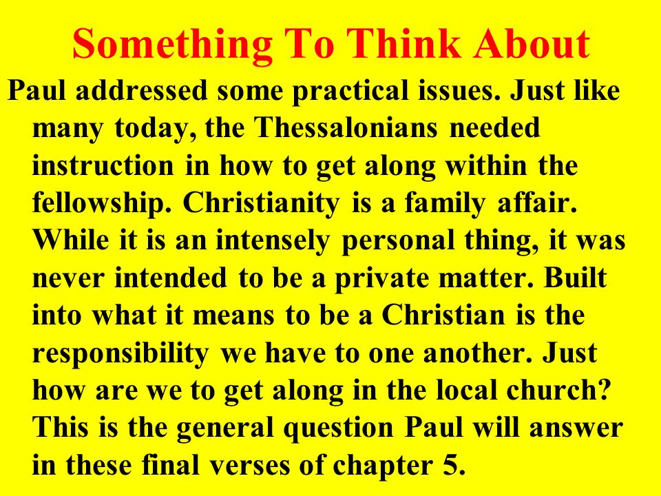 Something To Think About Paul addressed some practical issues. Just like many today, the Thessalonians needed instruction in how to get along within t