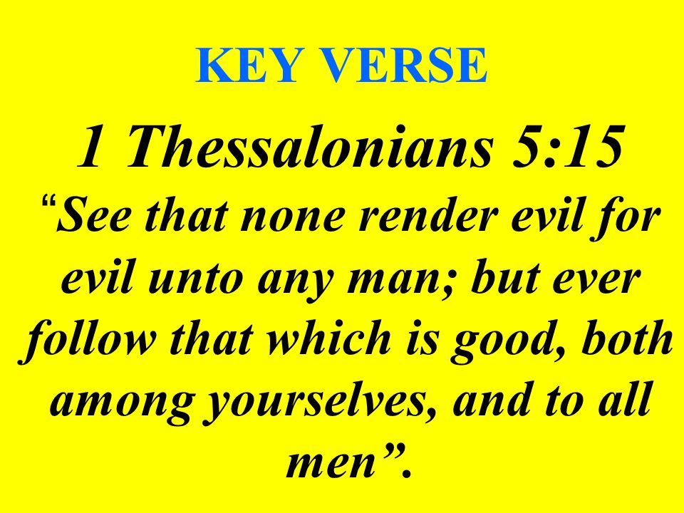 "KEY VERSE 1 Thessalonians 5:15 "" See that none render evil for evil unto any man; but ever follow that which is good, both among yourselves, and to al"