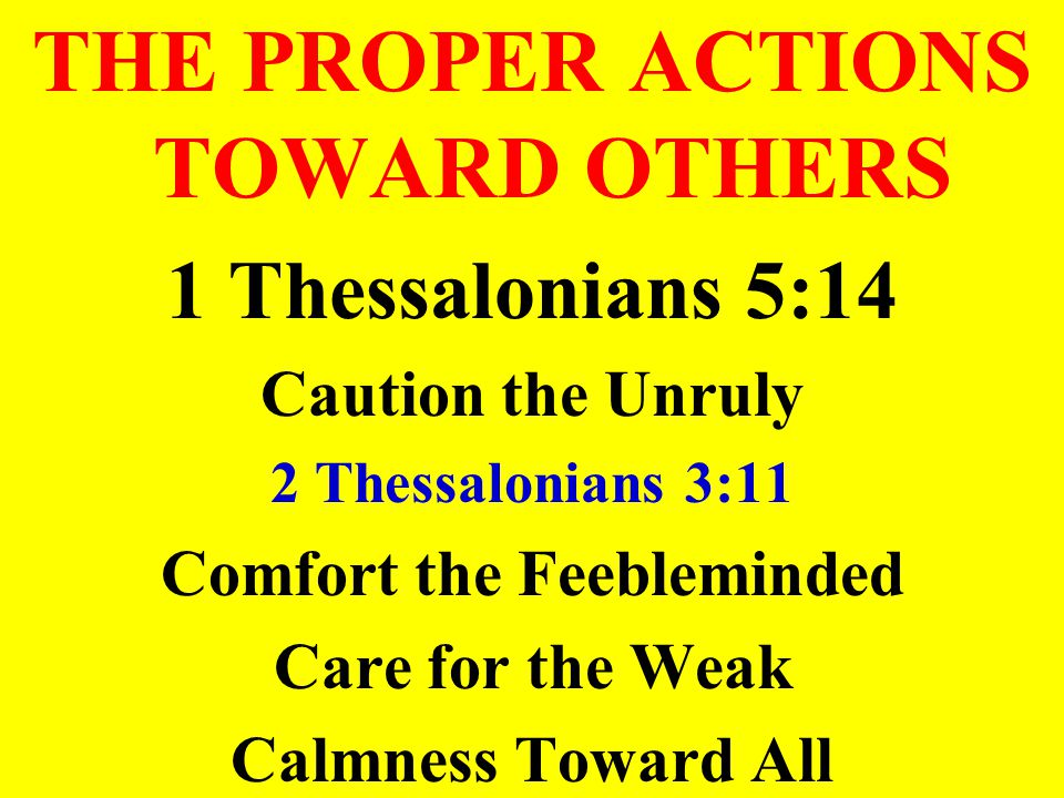 THE PROPER ACTIONS TOWARD OTHERS 1 Thessalonians 5:14 Caution the Unruly 2 Thessalonians 3:11 Comfort the Feebleminded Care for the Weak Calmness Towa