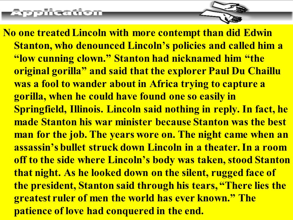 "No one treated Lincoln with more contempt than did Edwin Stanton, who denounced Lincoln's policies and called him a ""low cunning clown."" Stanton had n"