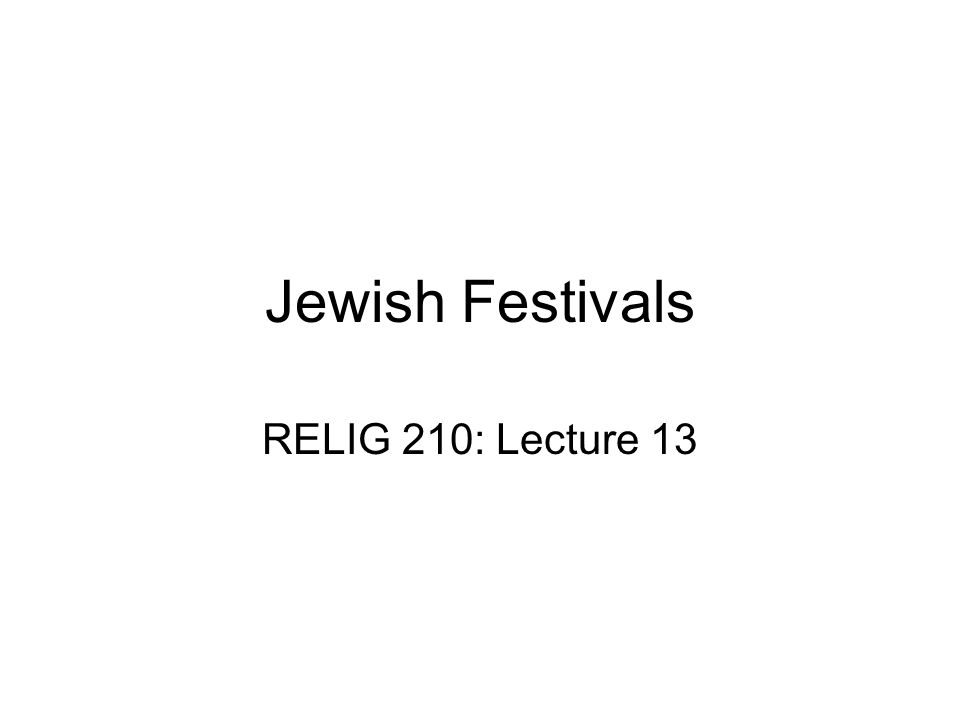 Jewish Festivals RELIG 210: Lecture 13