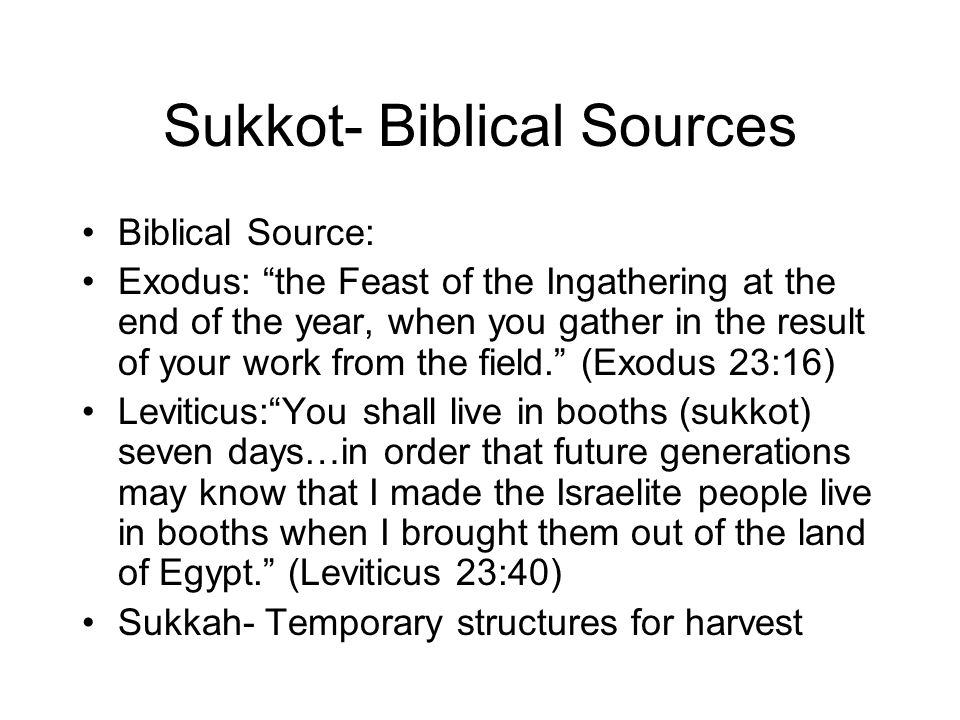 Sukkot- Biblical Sources Biblical Source: Exodus: the Feast of the Ingathering at the end of the year, when you gather in the result of your work from the field. (Exodus 23:16) Leviticus: You shall live in booths (sukkot) seven days…in order that future generations may know that I made the Israelite people live in booths when I brought them out of the land of Egypt. (Leviticus 23:40) Sukkah- Temporary structures for harvest