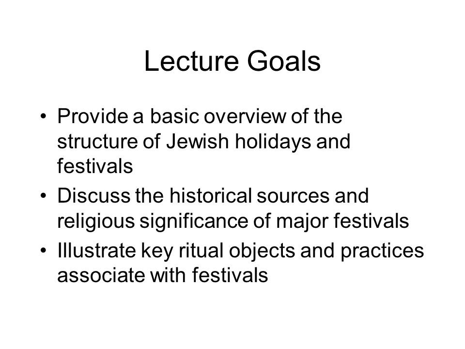 Lecture Goals Provide a basic overview of the structure of Jewish holidays and festivals Discuss the historical sources and religious significance of major festivals Illustrate key ritual objects and practices associate with festivals