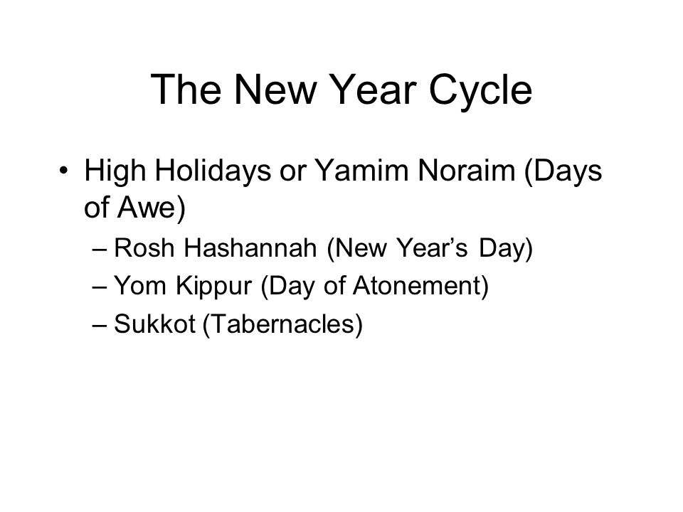 The New Year Cycle High Holidays or Yamim Noraim (Days of Awe) –Rosh Hashannah (New Year's Day) –Yom Kippur (Day of Atonement) –Sukkot (Tabernacles)