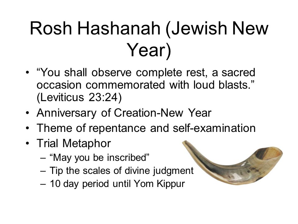 Rosh Hashanah (Jewish New Year) You shall observe complete rest, a sacred occasion commemorated with loud blasts. (Leviticus 23:24) Anniversary of Creation-New Year Theme of repentance and self-examination Trial Metaphor – May you be inscribed –Tip the scales of divine judgment –10 day period until Yom Kippur