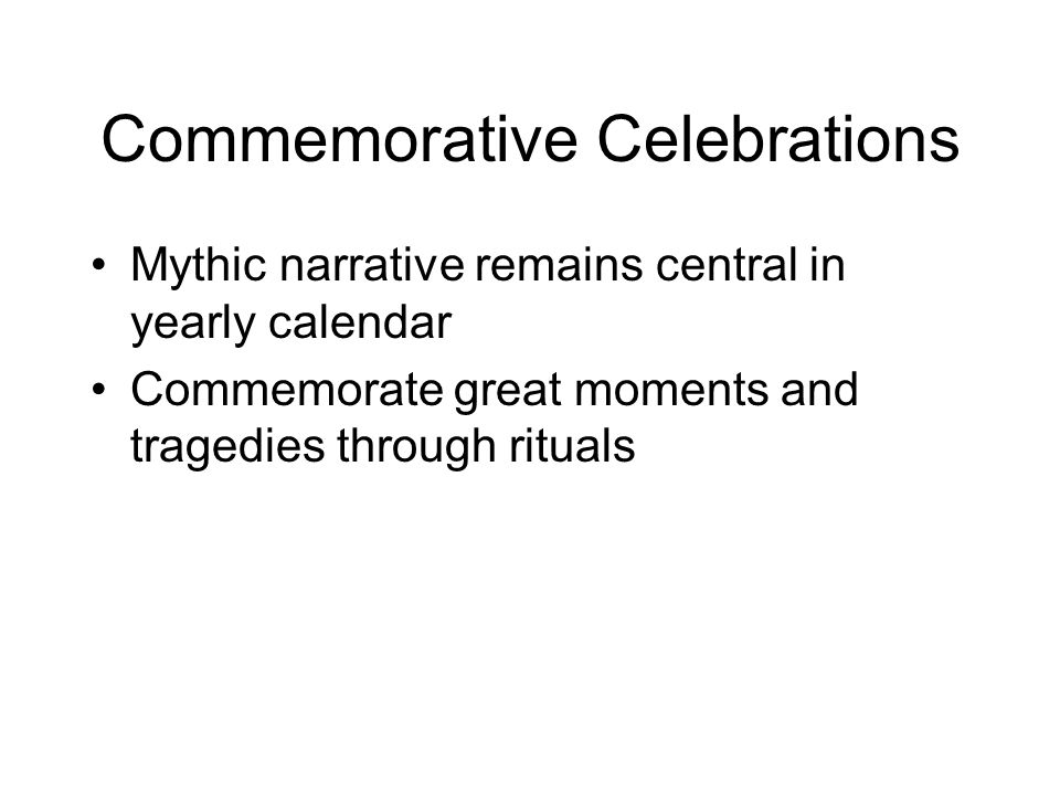 Commemorative Celebrations Mythic narrative remains central in yearly calendar Commemorate great moments and tragedies through rituals