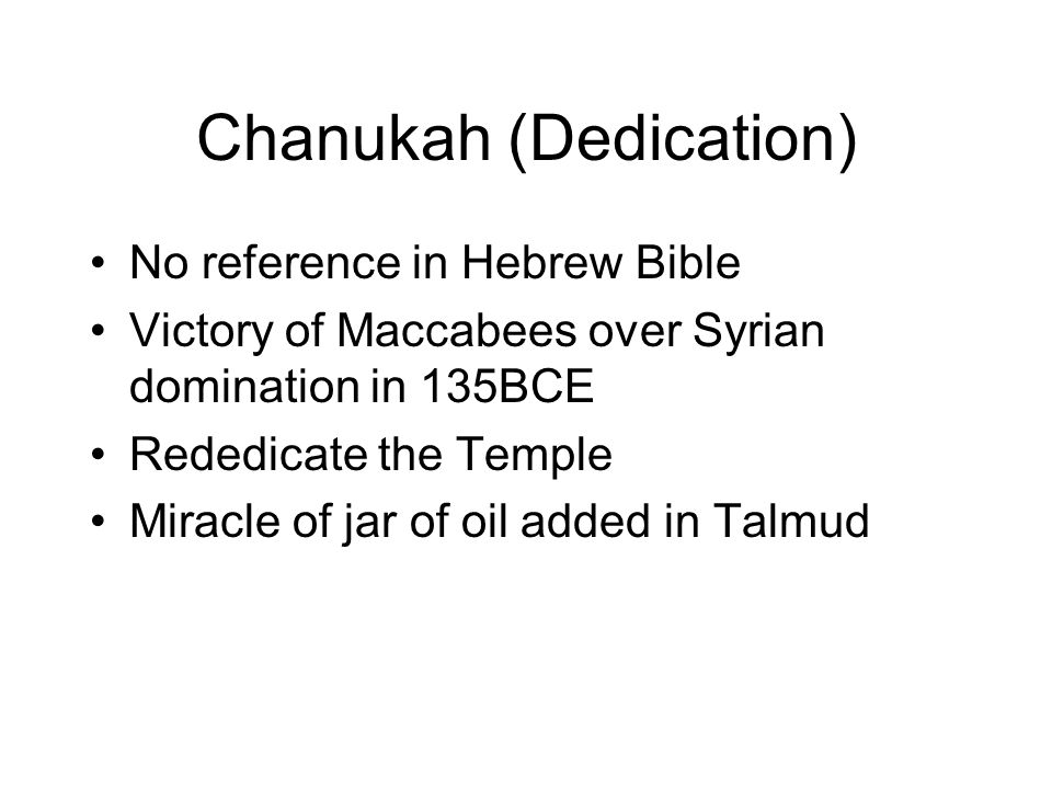 Chanukah (Dedication) No reference in Hebrew Bible Victory of Maccabees over Syrian domination in 135BCE Rededicate the Temple Miracle of jar of oil added in Talmud