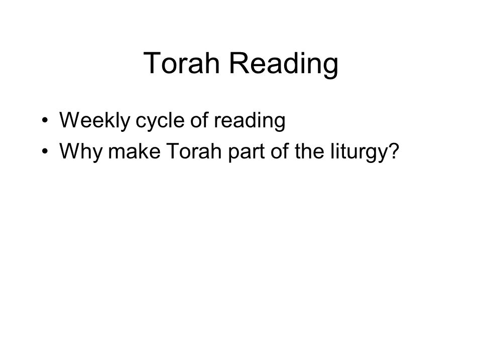 Torah Reading Weekly cycle of reading Why make Torah part of the liturgy?
