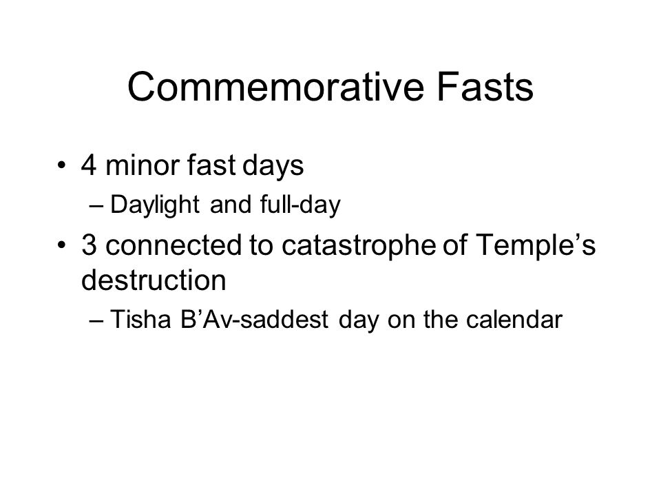 Commemorative Fasts 4 minor fast days –Daylight and full-day 3 connected to catastrophe of Temple's destruction –Tisha B'Av-saddest day on the calendar