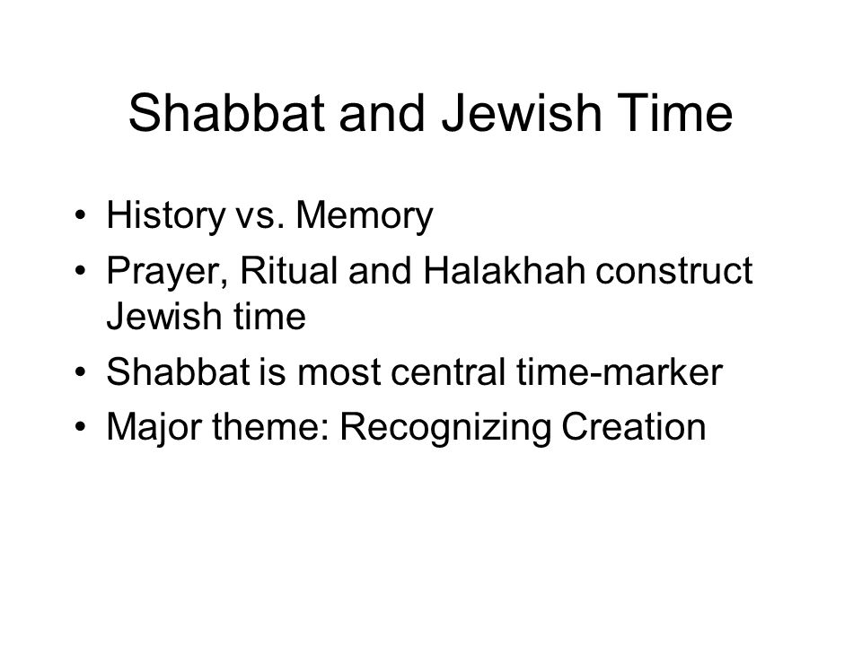 Shabbat and Jewish Time History vs. Memory Prayer, Ritual and Halakhah construct Jewish time Shabbat is most central time-marker Major theme: Recogniz