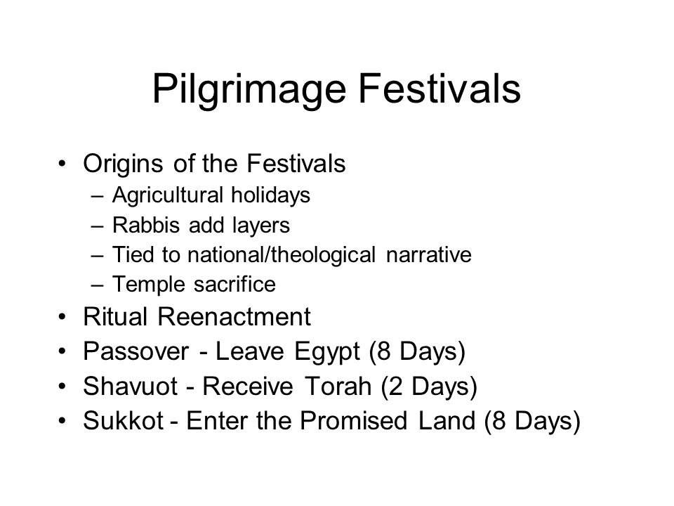 Pilgrimage Festivals Origins of the Festivals –Agricultural holidays –Rabbis add layers –Tied to national/theological narrative –Temple sacrifice Ritual Reenactment Passover - Leave Egypt (8 Days) Shavuot - Receive Torah (2 Days) Sukkot - Enter the Promised Land (8 Days)