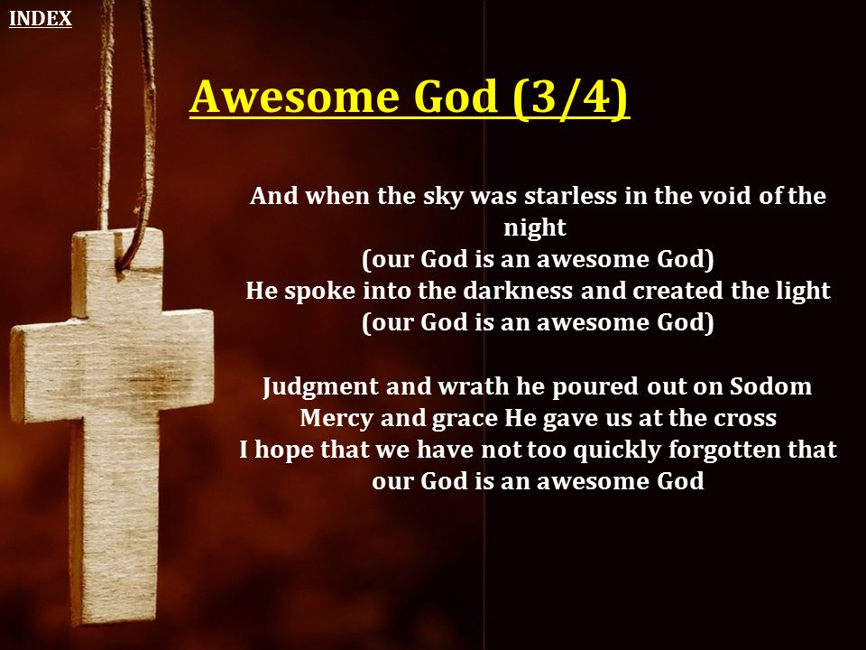 Awesome God (3/4) And when the sky was starless in the void of the night (our God is an awesome God) He spoke into the darkness and created the light
