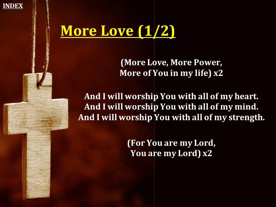 More Love (1/2) (More Love, More Power, More of You in my life) x2 And I will worship You with all of my heart. And I will worship You with all of my