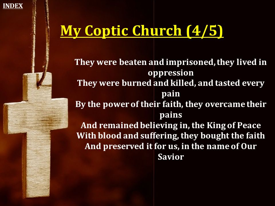 My Coptic Church (4/5) They were beaten and imprisoned, they lived in oppression They were burned and killed, and tasted every pain By the power of th