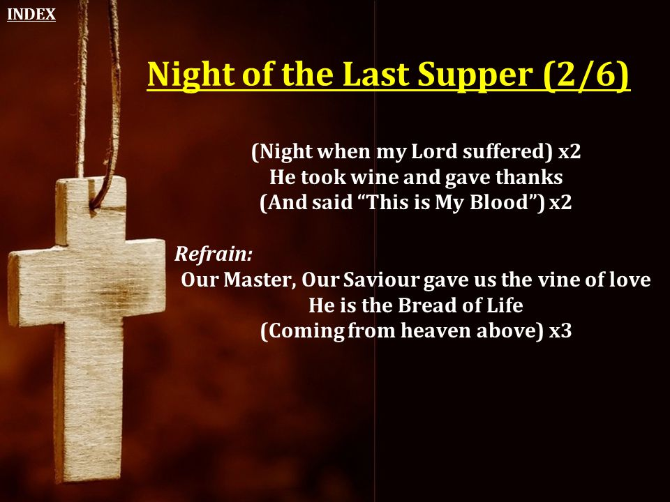 """Night of the Last Supper (2/6) (Night when my Lord suffered) x2 He took wine and gave thanks (And said """"This is My Blood"""") x2 Refrain: Our Master, Our"""
