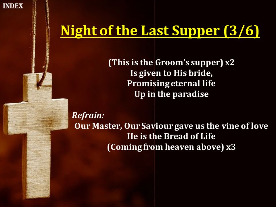 Night of the Last Supper (3/6) (This is the Groom's supper) x2 Is given to His bride, Promising eternal life Up in the paradise Refrain: Our Master, O