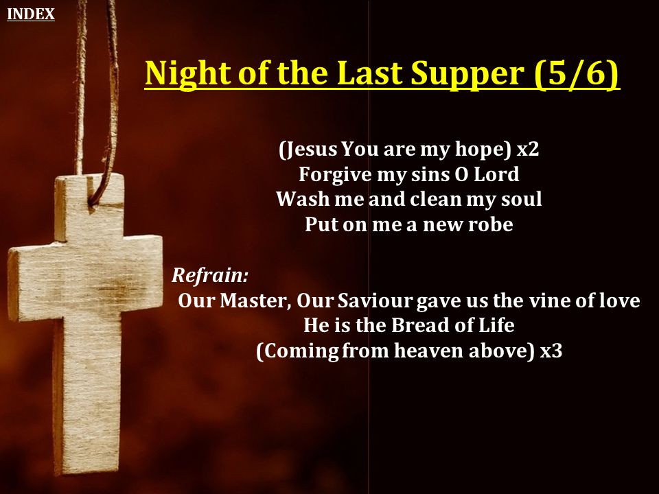 Night of the Last Supper (5/6) (Jesus You are my hope) x2 Forgive my sins O Lord Wash me and clean my soul Put on me a new robe Refrain: Our Master, O
