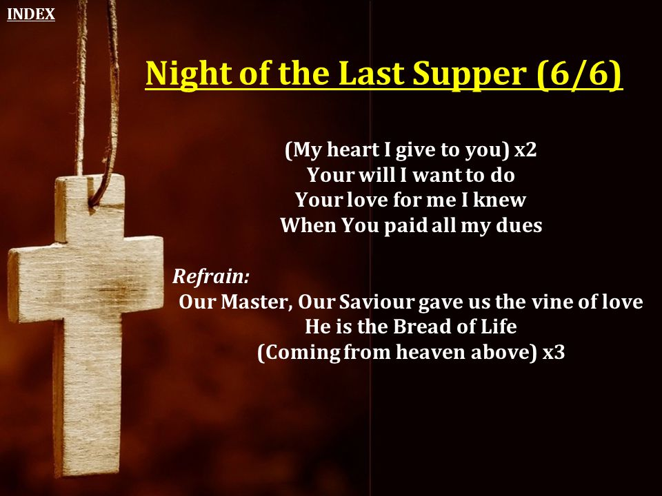 Night of the Last Supper (6/6) (My heart I give to you) x2 Your will I want to do Your love for me I knew When You paid all my dues Refrain: Our Maste