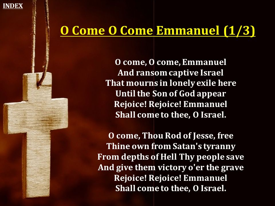 O Come O Come Emmanuel (1/3) O come, O come, Emmanuel And ransom captive Israel That mourns in lonely exile here Until the Son of God appear Rejoice!