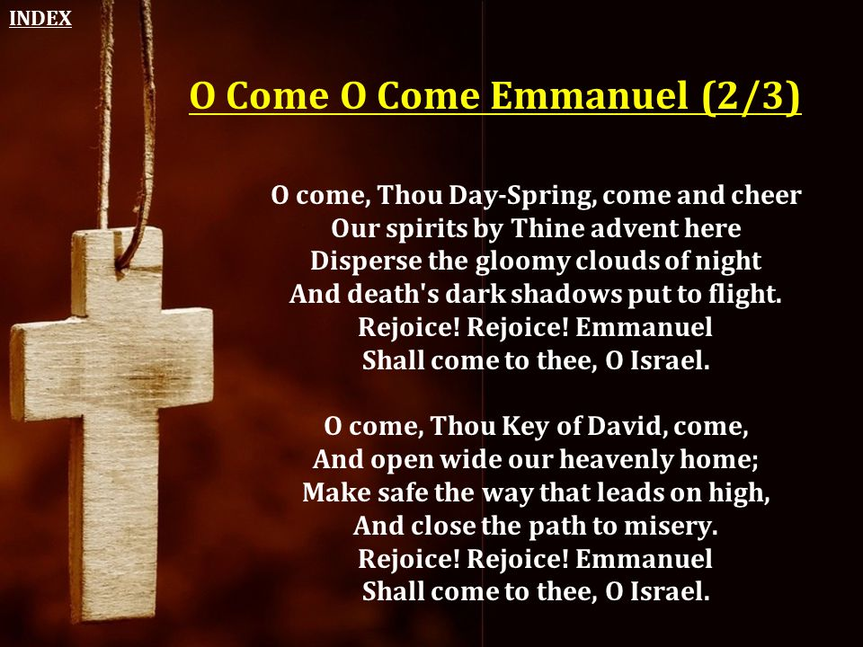 O Come O Come Emmanuel (2/3) O come, Thou Day-Spring, come and cheer Our spirits by Thine advent here Disperse the gloomy clouds of night And death's