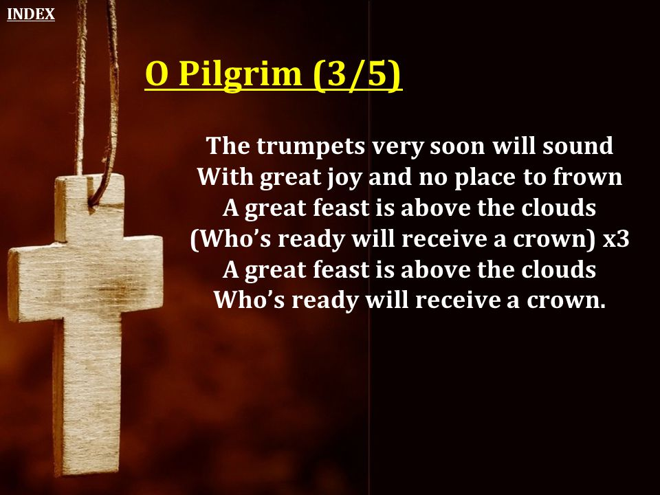 O Pilgrim (3/5) The trumpets very soon will sound With great joy and no place to frown A great feast is above the clouds (Who's ready will receive a c
