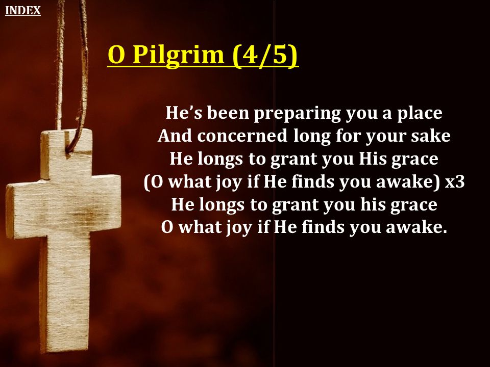 O Pilgrim (4/5) He's been preparing you a place And concerned long for your sake He longs to grant you His grace (O what joy if He finds you awake) x3