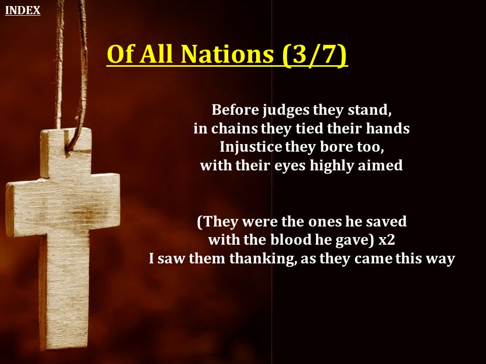 Of All Nations (3/7) Before judges they stand, in chains they tied their hands Injustice they bore too, with their eyes highly aimed (They were the on