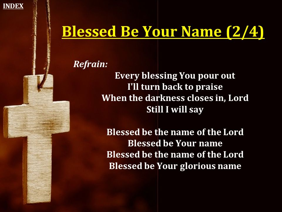 Blessed Be Your Name (2/4) Refrain: Every blessing You pour out I'll turn back to praise When the darkness closes in, Lord Still I will say Blessed be