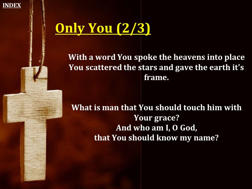 Only You (2/3) With a word You spoke the heavens into place You scattered the stars and gave the earth it's frame. What is man that You should touch h
