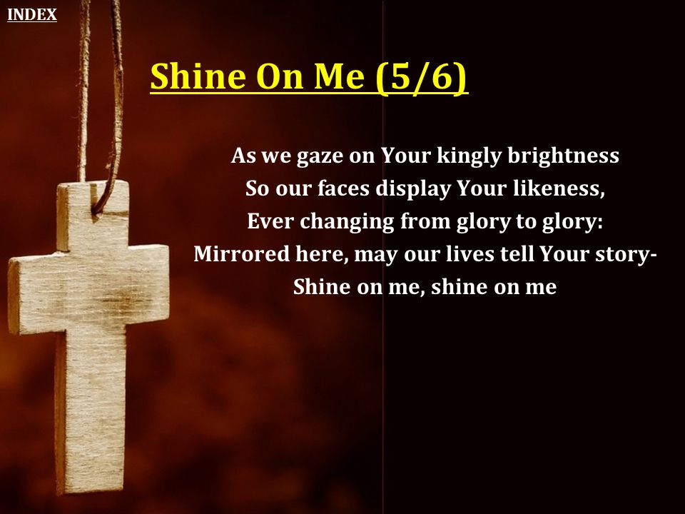Shine On Me (5/6) As we gaze on Your kingly brightness So our faces display Your likeness, Ever changing from glory to glory: Mirrored here, may our l