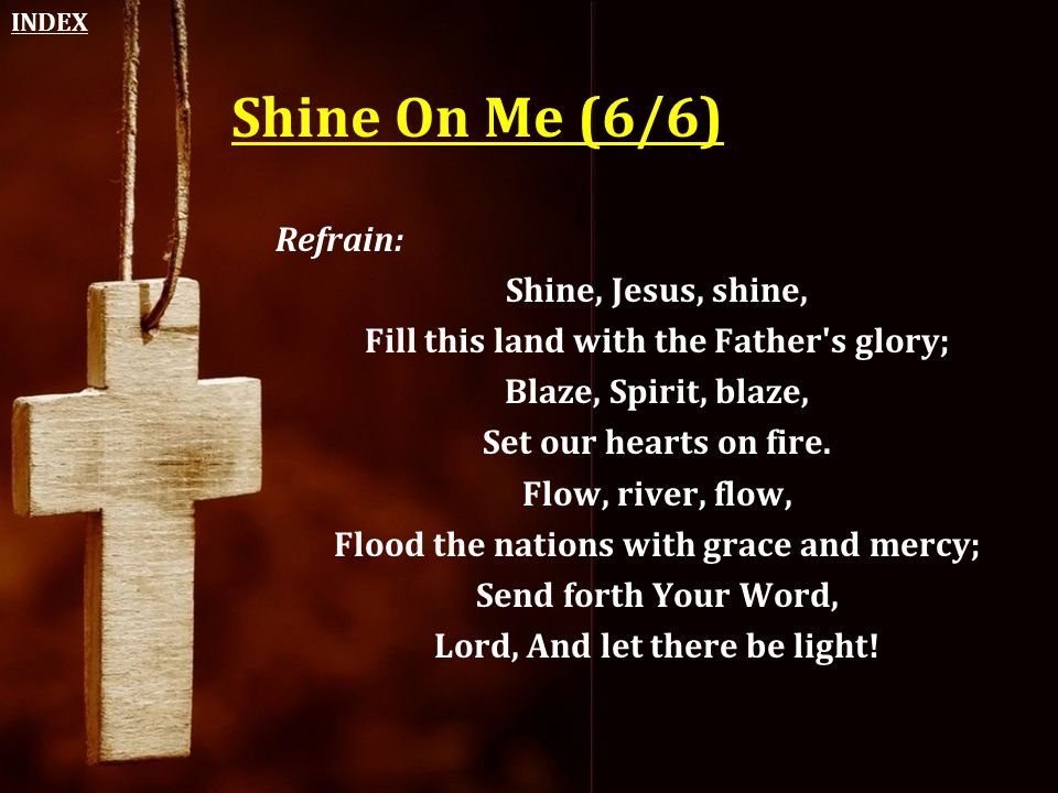 Shine On Me (6/6) Refrain: Shine, Jesus, shine, Fill this land with the Father's glory; Blaze, Spirit, blaze, Set our hearts on fire. Flow, river, flo