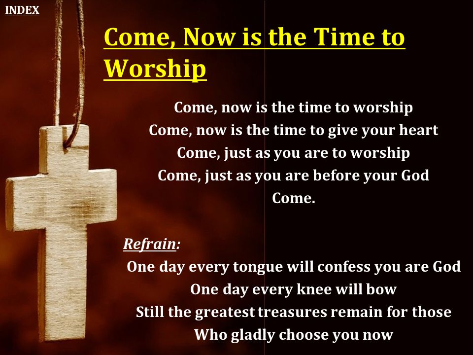 Come, Now is the Time to Worship Come, now is the time to worship Come, now is the time to give your heart Come, just as you are to worship Come, just