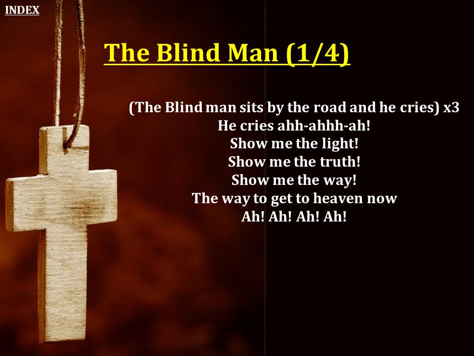 The Blind Man (1/4) (The Blind man sits by the road and he cries) x3 He cries ahh-ahhh-ah! Show me the light! Show me the truth! Show me the way! The