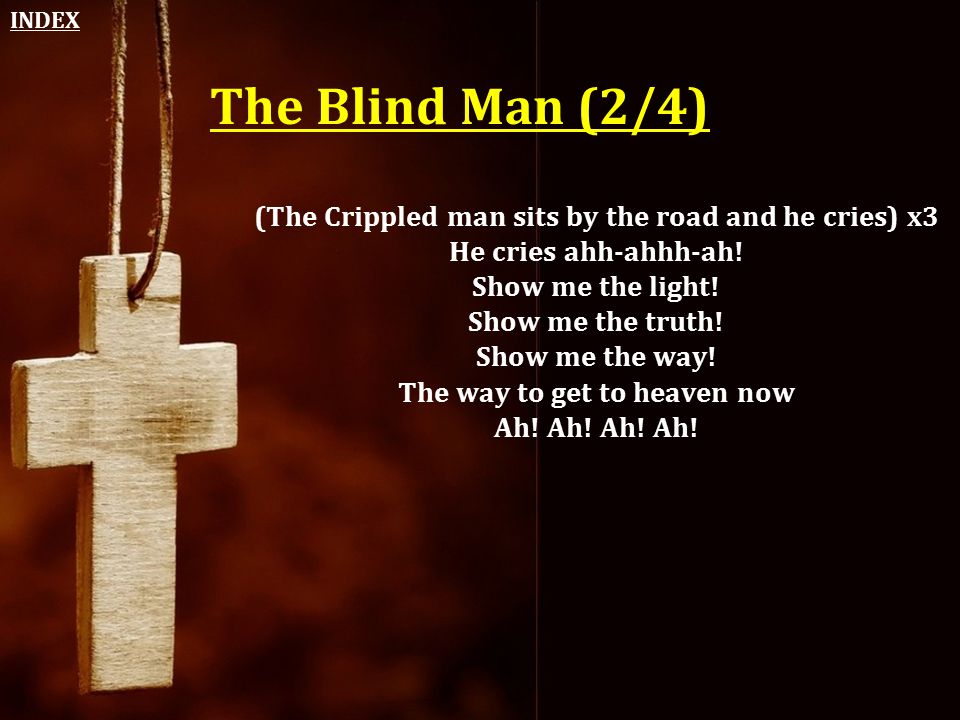 The Blind Man (2/4) (The Crippled man sits by the road and he cries) x3 He cries ahh-ahhh-ah! Show me the light! Show me the truth! Show me the way! T