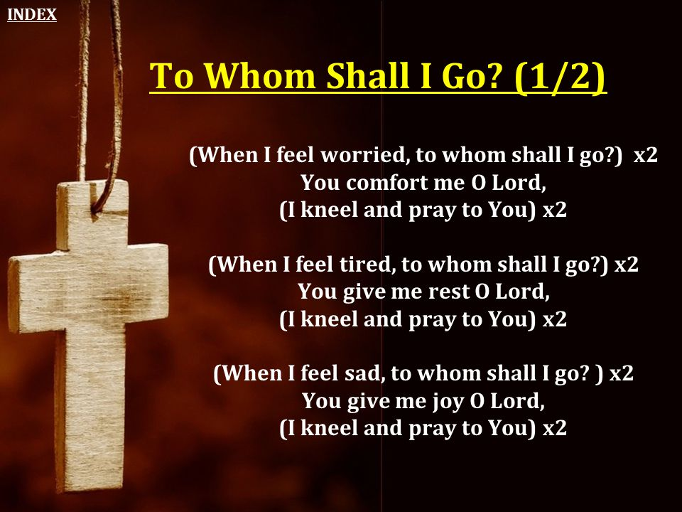 To Whom Shall I Go? (1/2) (When I feel worried, to whom shall I go?) x2 You comfort me O Lord, (I kneel and pray to You) x2 (When I feel tired, to who