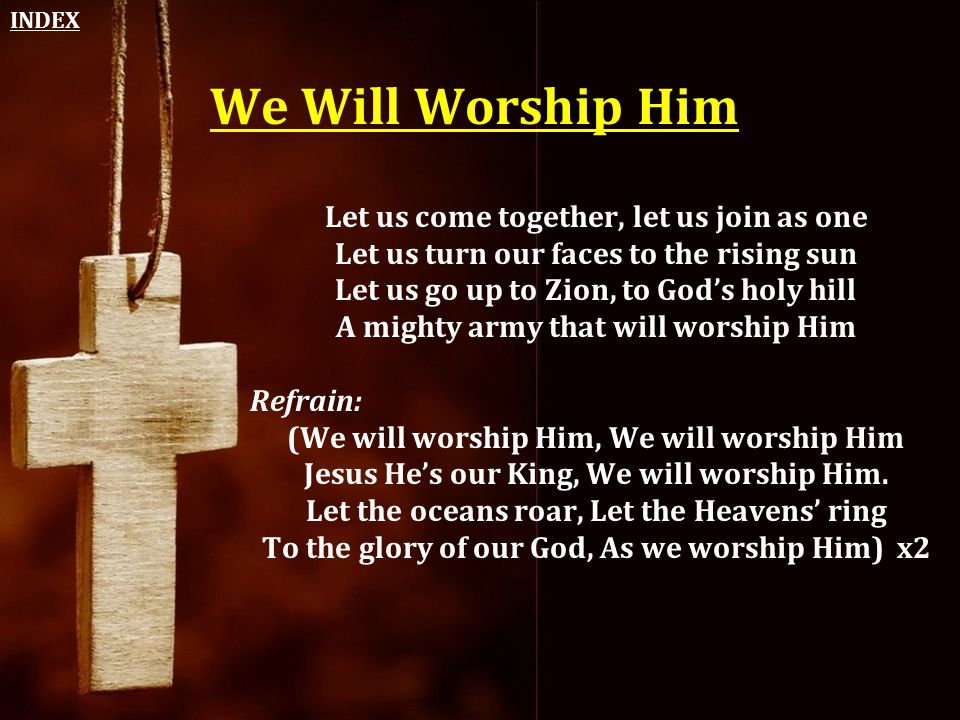 We Will Worship Him Let us come together, let us join as one Let us turn our faces to the rising sun Let us go up to Zion, to God's holy hill A mighty