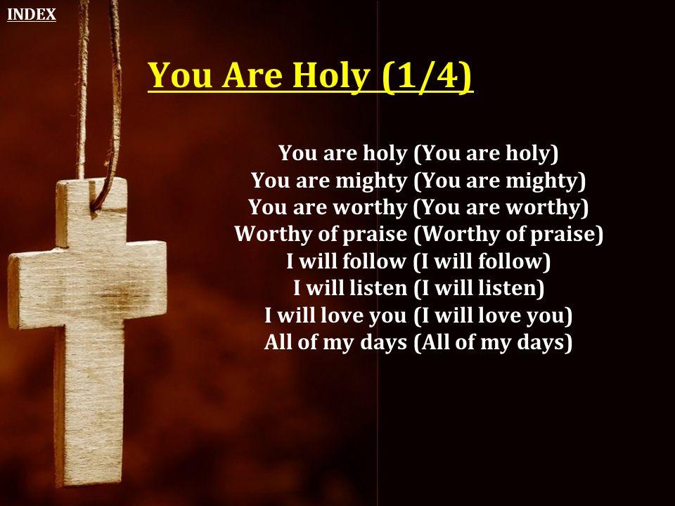 You Are Holy (1/4) You are holy (You are holy) You are mighty (You are mighty) You are worthy (You are worthy) Worthy of praise (Worthy of praise) I w