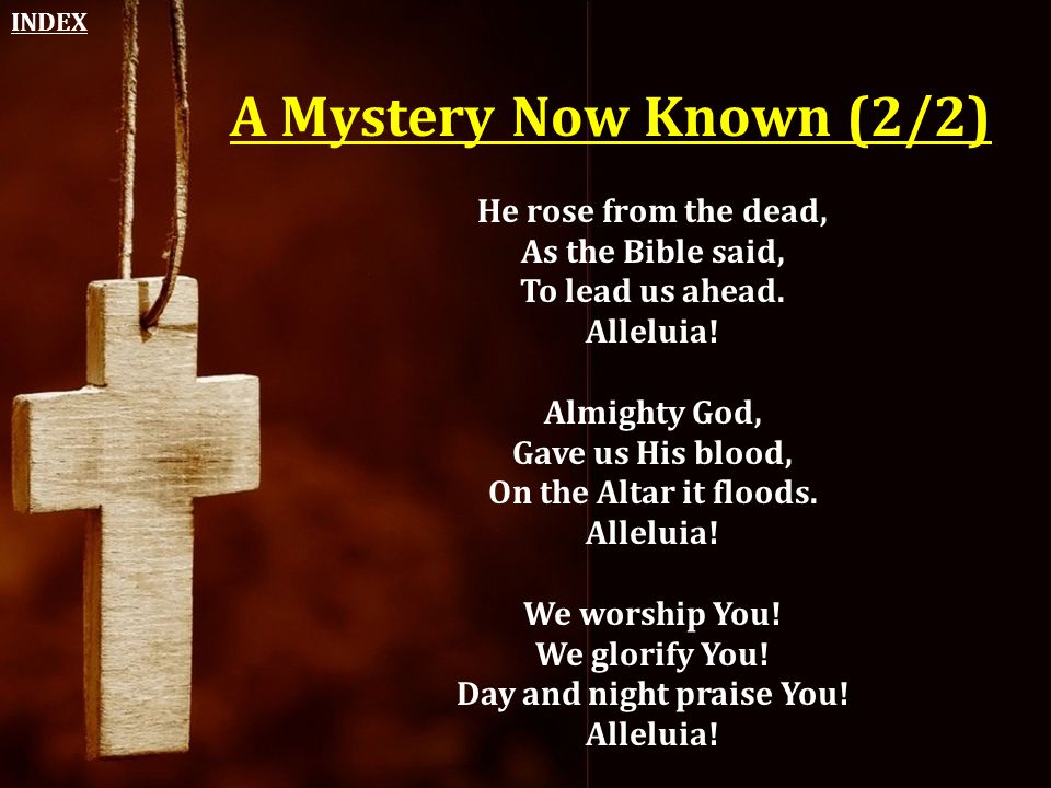 A Mystery Now Known (2/2) He rose from the dead, As the Bible said, To lead us ahead. Alleluia! Almighty God, Gave us His blood, On the Altar it flood