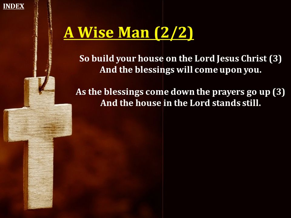 A Wise Man (2/2) So build your house on the Lord Jesus Christ (3) And the blessings will come upon you. As the blessings come down the prayers go up (