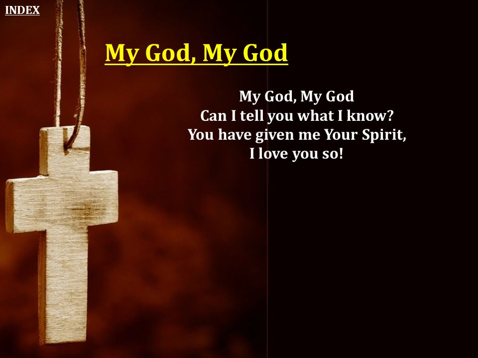 My God, My God Can I tell you what I know? You have given me Your Spirit, I love you so! INDEX