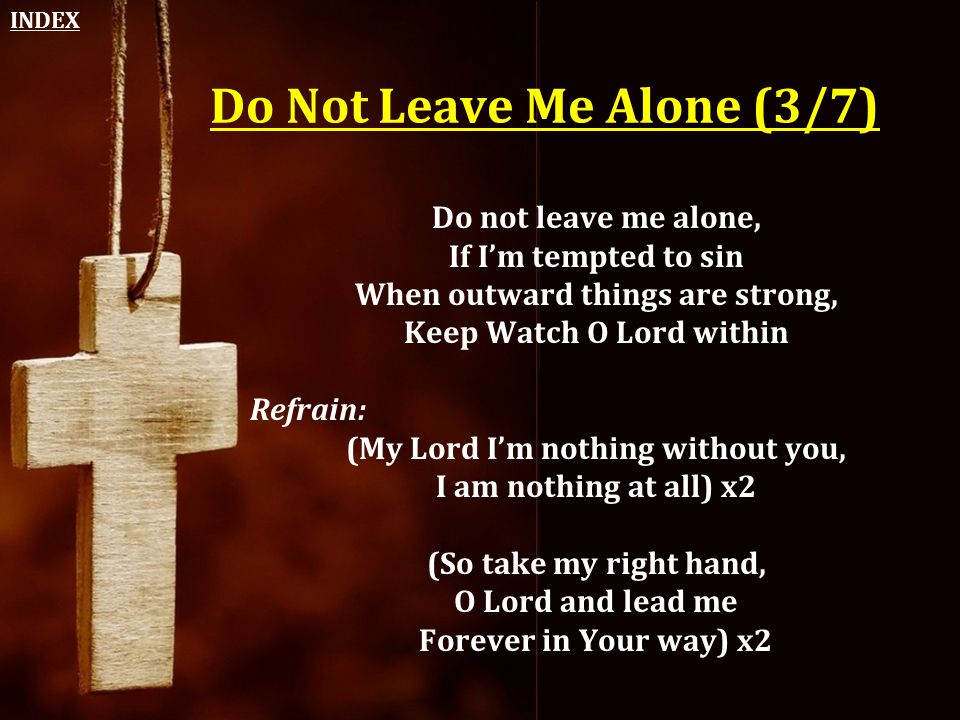 Do Not Leave Me Alone (3/7) Do not leave me alone, If I'm tempted to sin When outward things are strong, Keep Watch O Lord within Refrain: (My Lord I'