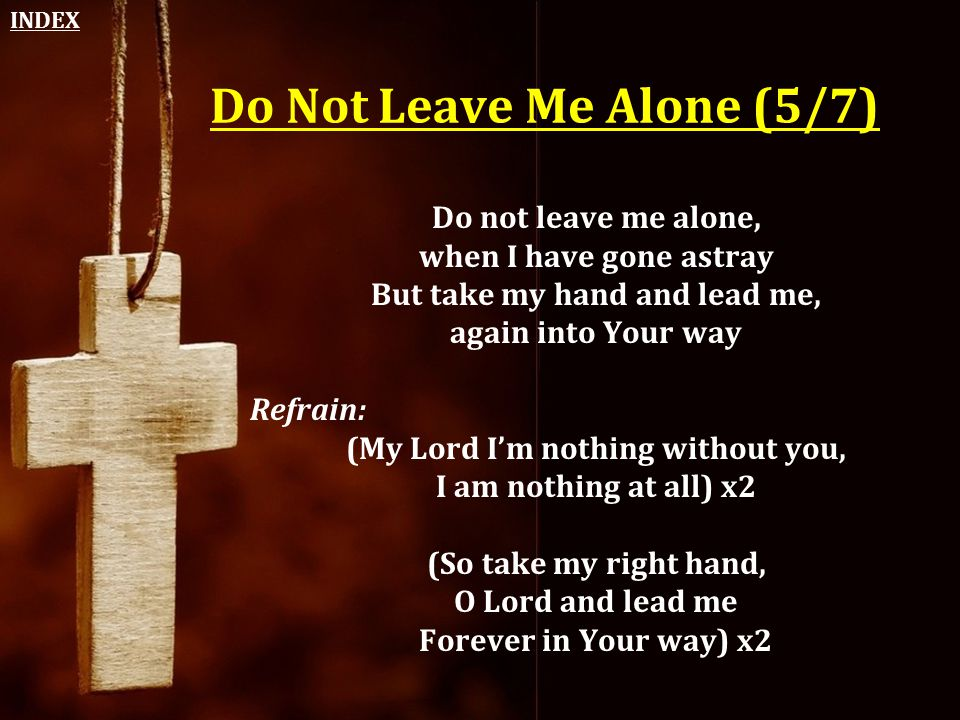 Do Not Leave Me Alone (5/7) Do not leave me alone, when I have gone astray But take my hand and lead me, again into Your way Refrain: (My Lord I'm not