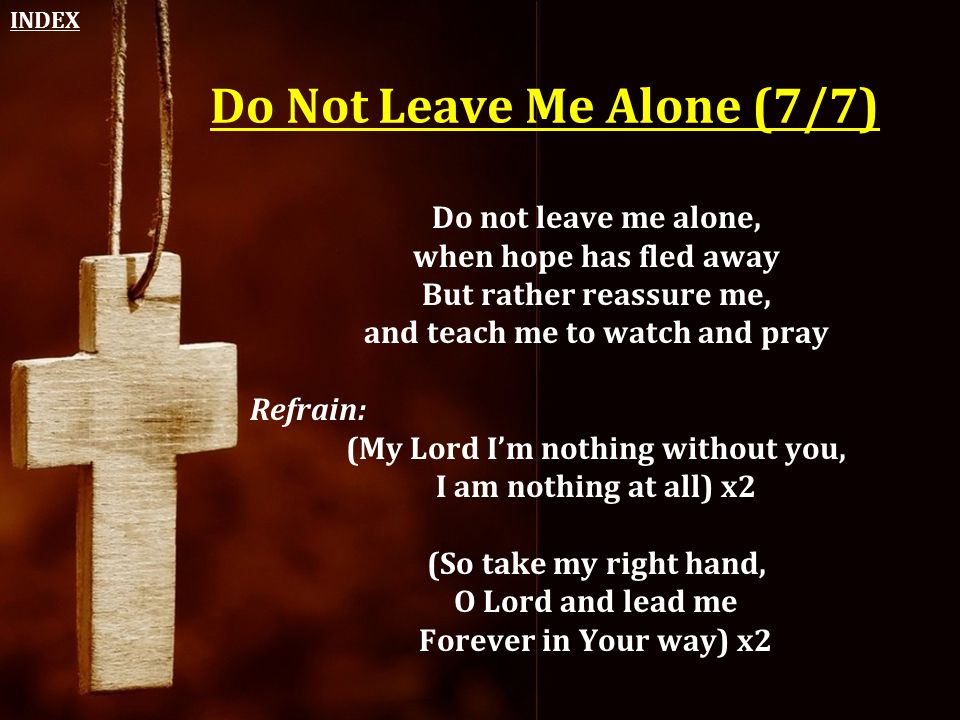 Do Not Leave Me Alone (7/7) Do not leave me alone, when hope has fled away But rather reassure me, and teach me to watch and pray Refrain: (My Lord I'