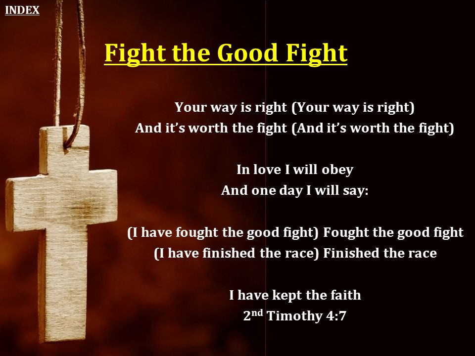 Fight the Good Fight Your way is right (Your way is right) And it's worth the fight (And it's worth the fight) In love I will obey And one day I will