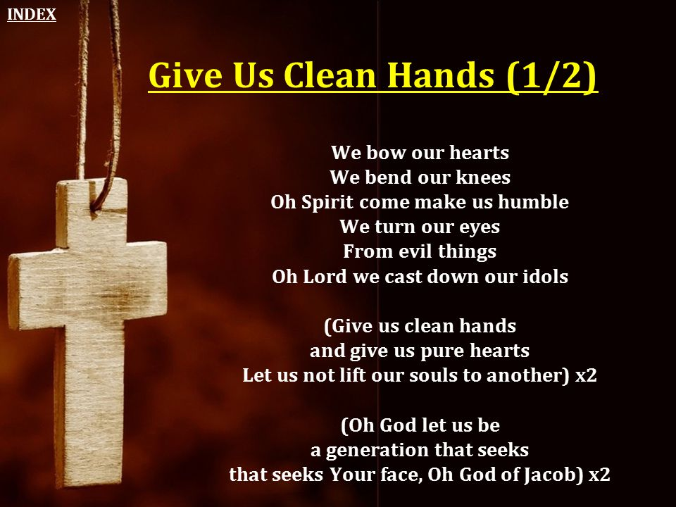 Give Us Clean Hands (1/2) We bow our hearts We bend our knees Oh Spirit come make us humble We turn our eyes From evil things Oh Lord we cast down our