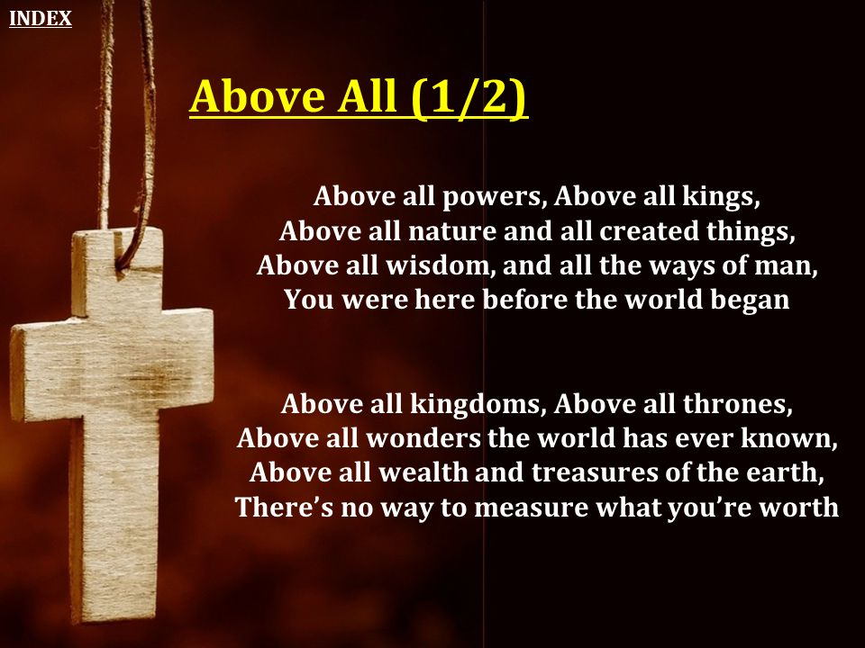 Above All (1/2) Above all powers, Above all kings, Above all nature and all created things, Above all wisdom, and all the ways of man, You were here b