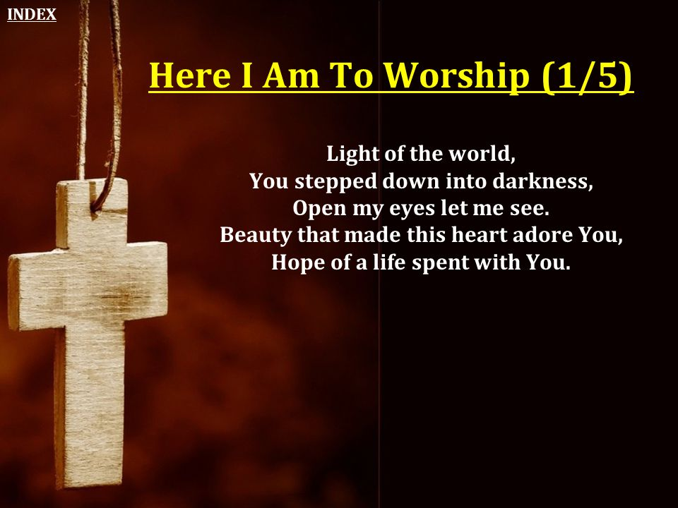 Here I Am To Worship (1/5) Light of the world, You stepped down into darkness, Open my eyes let me see. Beauty that made this heart adore You, Hope of