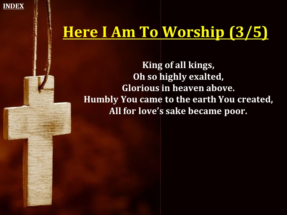 Here I Am To Worship (3/5) King of all kings, Oh so highly exalted, Glorious in heaven above. Humbly You came to the earth You created, All for love's