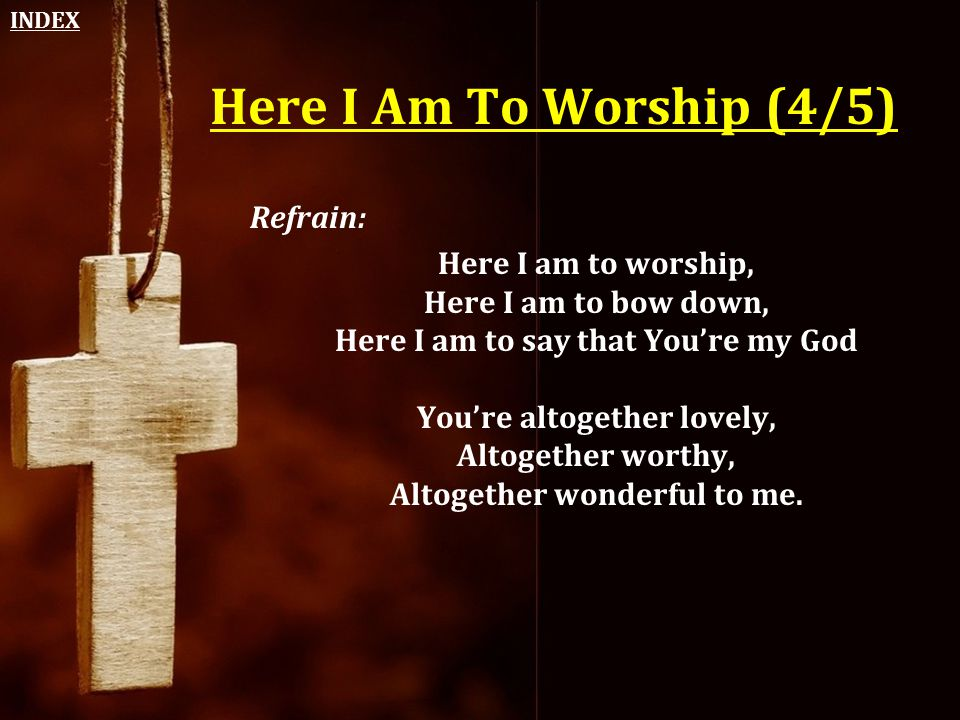 Here I Am To Worship (4/5) Refrain: Here I am to worship, Here I am to bow down, Here I am to say that You're my God You're altogether lovely, Altoget
