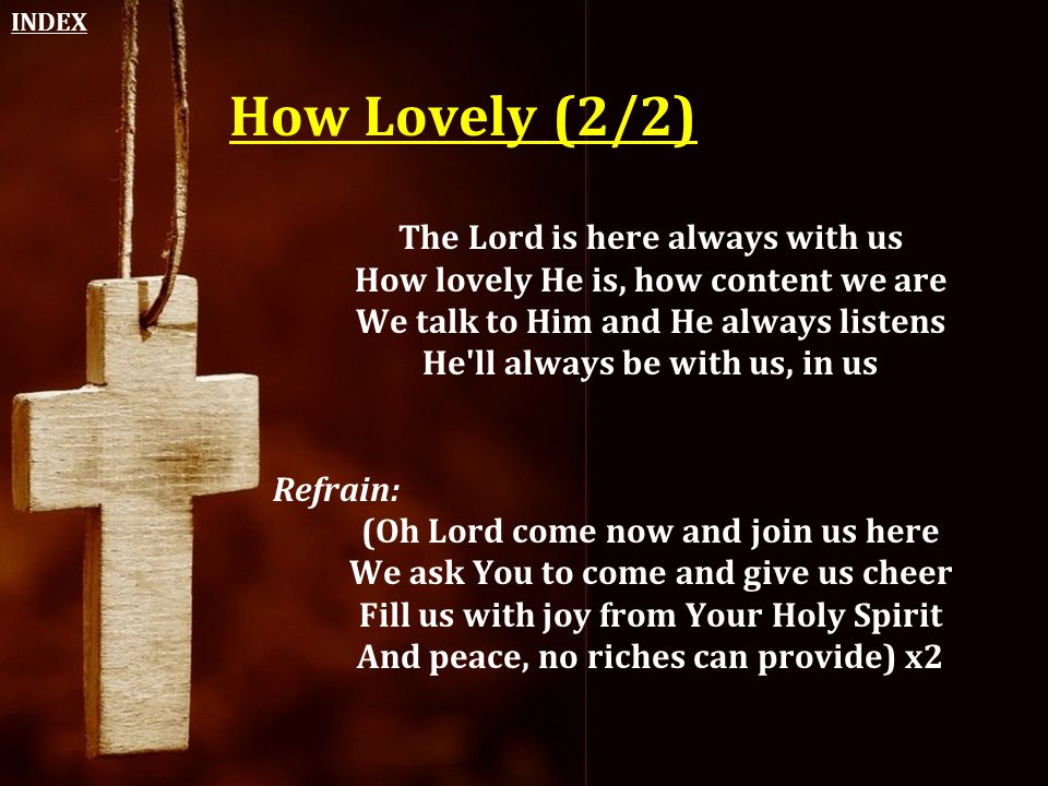 How Lovely (2/2) The Lord is here always with us How lovely He is, how content we are We talk to Him and He always listens He'll always be with us, in